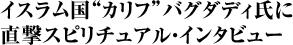 """イスラム国""""カリフ""""バグダディ氏に 直撃スピリチュアル・インタビュー"""